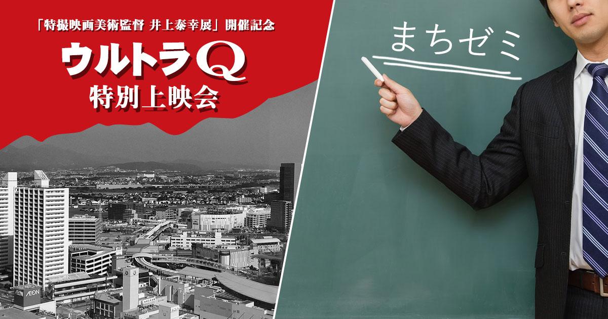 特撮映画美術監督 井上泰幸展開催記念『ウルトラQ 特別上映会』/まちゼミ
